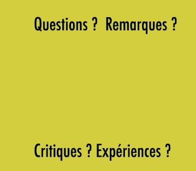 Vous avez des questions, des remarques, des critiques ou des expériences?